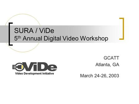 SURA / ViDe 5 th Annual Digital Video Workshop GCATT Atlanta, GA March 24-26, 2003.