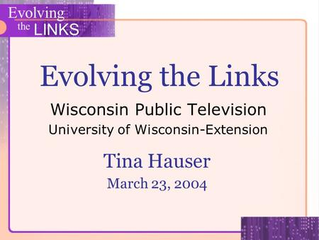 Evolving the LINKS Evolving the Links Wisconsin Public Television University of Wisconsin-Extension Tina Hauser March 23, 2004.
