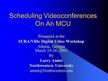 Scheduling Videoconferences On An MCU Presented at the SURA/ViDe Digital Video Workshop Atlanta, Georgia March 24-26, 2003 By Larry Amiot Northwestern.