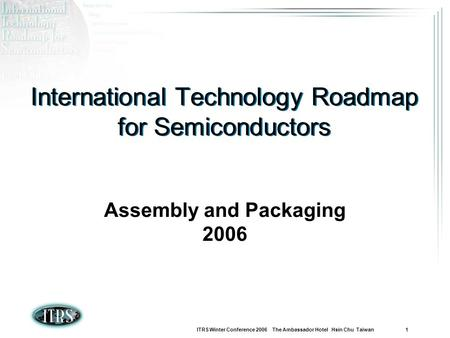 ITRS Winter Conference 2006 The Ambassador Hotel Hsin Chu Taiwan 1 International Technology Roadmap for Semiconductors Assembly and Packaging 2006.