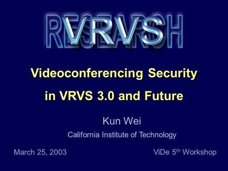 Caltech Proprietary Videoconferencing Security in VRVS 3.0 and Future Videoconferencing Security in VRVS 3.0 and Future Kun Wei California Institute of.