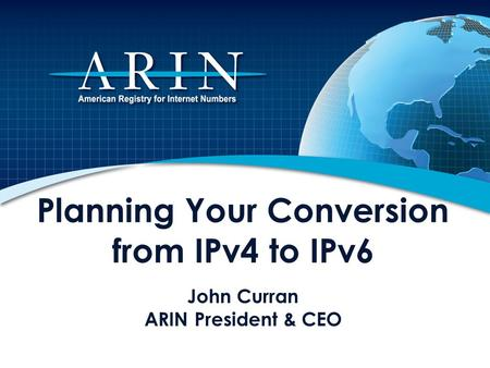 Planning Your Conversion from IPv4 to IPv6 John Curran ARIN President & CEO This presentation describes the impending depletion of Internet Protocol version.