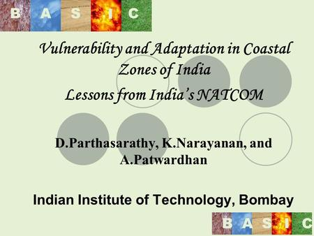 BAS I C BASIC Vulnerability and Adaptation in Coastal Zones of India Lessons from Indias NATCOM D.Parthasarathy, K.Narayanan, and A.Patwardhan Indian Institute.