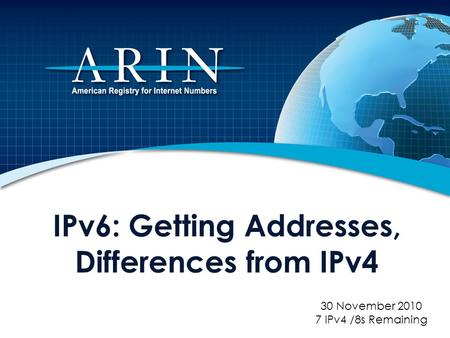 IPv6: Getting Addresses, Differences from IPv4 30 November 2010 7 IPv4 /8s Remaining.