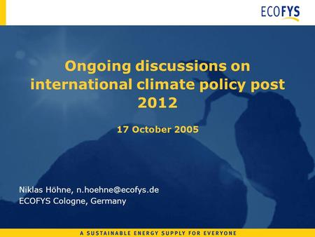 Ongoing discussions on international climate policy post 2012 17 October 2005 Niklas Höhne, ECOFYS Cologne, Germany.