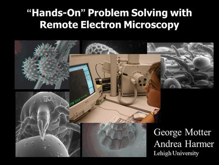 Hands-On Problem Solving with Remote Electron Microscopy George Motter Andrea Harmer Lehigh University.