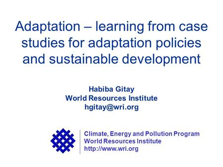 Adaptation – learning from case studies for adaptation policies and sustainable development Habiba Gitay World Resources Institute Climate,