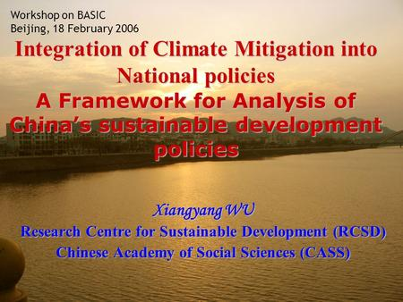 Integration of Climate Mitigation into National policies A Framework for Analysis of Chinas sustainable development policies Xiangyang WU Research Centre.