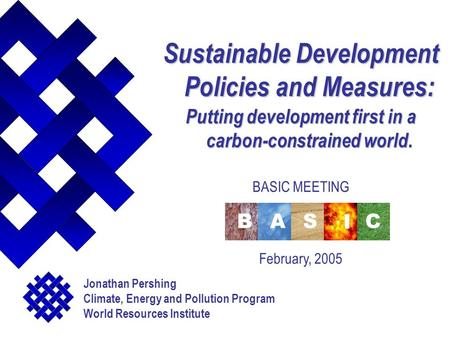 Sustainable Development Policies and Measures: Putting development first in a carbon-constrained world. BASIC MEETING February, 2005 Jonathan Pershing.