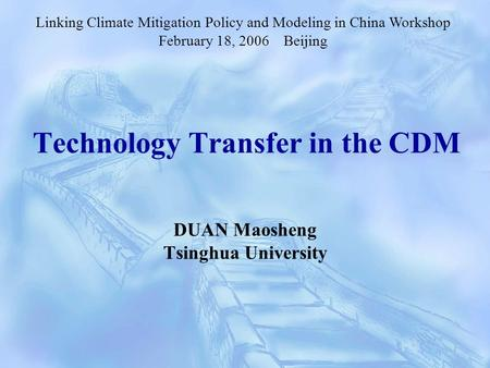 Technology Transfer in the CDM DUAN Maosheng Tsinghua University Linking Climate Mitigation Policy and Modeling in China Workshop February 18, 2006 Beijing.