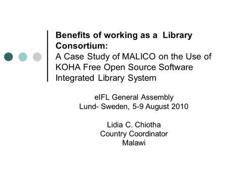 Benefits of working as a Library Consortium: A Case Study of MALICO on the Use of KOHA Free Open Source Software Integrated Library System eIFL General.