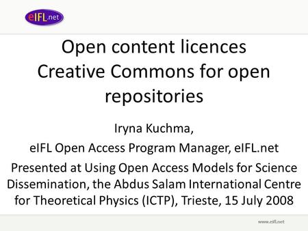Open content licences Creative Commons for open repositories Iryna Kuchma, eIFL Open Access Program Manager, eIFL.net Presented at Using Open Access Models.