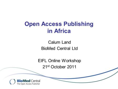 Open Access Publishing in Africa Calum Land BioMed Central Ltd EIFL Online Workshop 21 st October 2011.