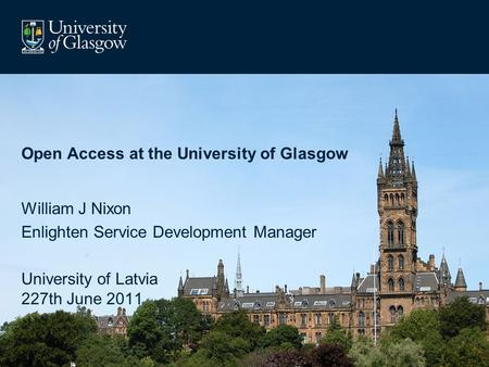 Open Access at the University of Glasgow William J Nixon Enlighten Service Development Manager University of Latvia 227th June 2011.