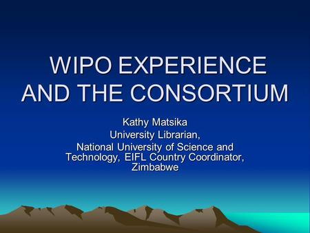WIPO EXPERIENCE AND THE CONSORTIUM WIPO EXPERIENCE AND THE CONSORTIUM Kathy Matsika University Librarian, National University of Science and Technology,