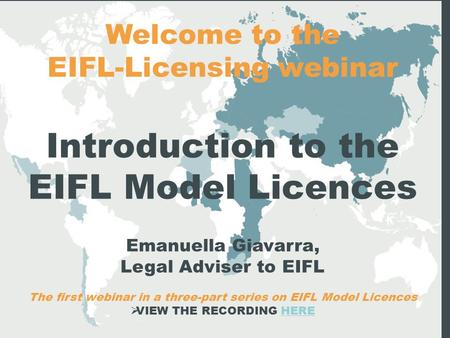 Welcome to the EIFL-Licensing webinar Introduction to the EIFL Model Licences Emanuella Giavarra, Legal Adviser to EIFL The first webinar in a three-part.