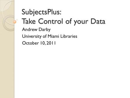 SubjectsPlus: Take Control of your Data Andrew Darby University of Miami Libraries October 10, 2011.
