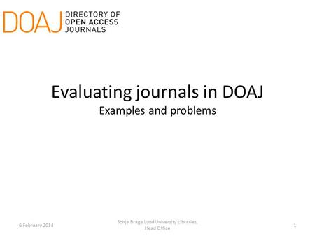 Evaluating journals in DOAJ Examples and problems 6 February 20141 Sonja Brage Lund University Libraries, Head Office.