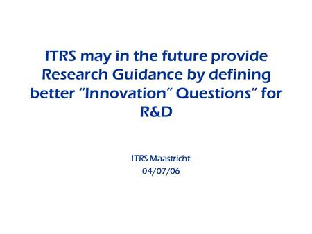 ITRS may in the future provide Research Guidance by defining better Innovation Questions for R&D ITRS Maastricht 04/07/06.