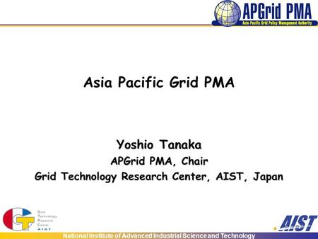 National Institute of Advanced Industrial Science and Technology Asia Pacific Grid PMA Yoshio Tanaka APGrid PMA, Chair Grid Technology Research Center,