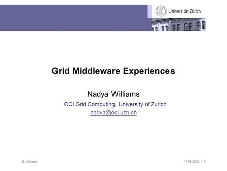 17.03.2008 / 1 N. Williams Grid Middleware Experiences Nadya Williams OCI Grid Computing, University of Zurich