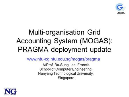 Multi-organisation Grid Accounting System (MOGAS): PRAGMA deployment update A/Prof. Bu-Sung Lee, Francis School of Computer Engineering, Nanyang Technological.