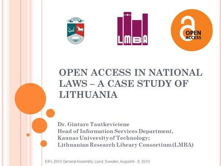 OPEN ACCESS IN NATIONAL LAWS – A CASE STUDY OF LITHUANIA Dr. Gintare Tautkeviciene Head of Information Services Department, Kaunas University of Technology;