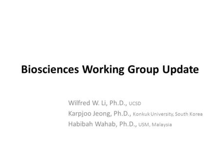 Biosciences Working Group Update Wilfred W. Li, Ph.D., UCSD Karpjoo Jeong, Ph.D., Konkuk University, South Korea Habibah Wahab, Ph.D., USM, Malaysia.