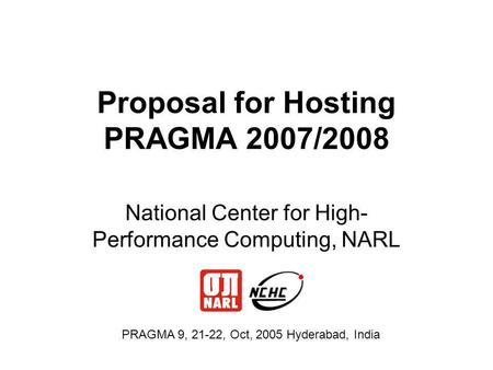 Proposal for Hosting PRAGMA 2007/2008 National Center for High- Performance Computing, NARL PRAGMA 9, 21-22, Oct, 2005 Hyderabad, India.