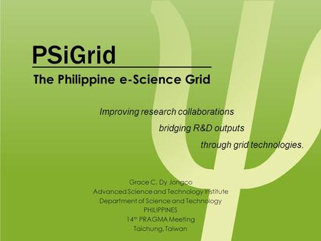 PSiGrid Grace C. Dy Jongco Advanced Science and Technology Institute Department of Science and Technology PHILIPPINES 14 th PRAGMA Meeting Taichung, Taiwan.