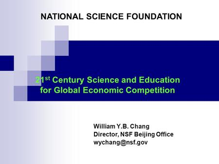 21 st Century Science and Education for Global Economic Competition William Y.B. Chang Director, NSF Beijing Office NATIONAL SCIENCE FOUNDATION.