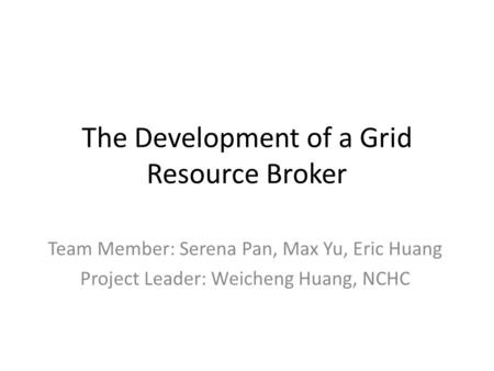 The Development of a Grid Resource Broker Team Member: Serena Pan, Max Yu, Eric Huang Project Leader: Weicheng Huang, NCHC.