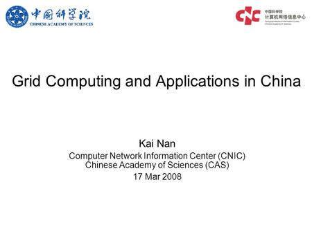 Grid Computing and Applications in China Kai Nan Computer Network Information Center (CNIC) Chinese Academy of Sciences (CAS) 17 Mar 2008.