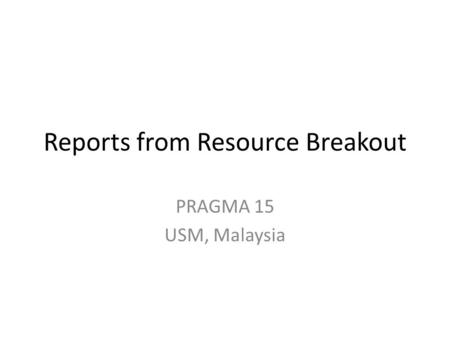 Reports from Resource Breakout PRAGMA 15 USM, Malaysia.