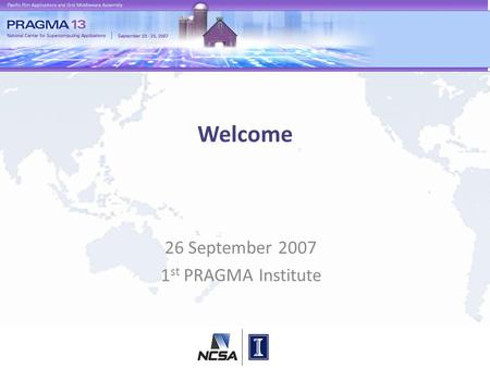 Welcome 26 September 2007 1 st PRAGMA Institute. Conceptual Framework for Building and Sustaining Community (e) Science Previously Unobtainable Observations.