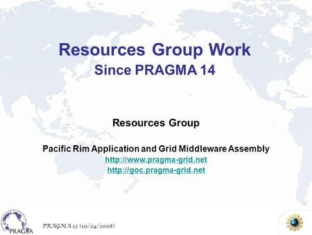 PRAGMA 15 (10/24/2008) Resources Group Pacific Rim Application and Grid Middleware Assembly   Resources.
