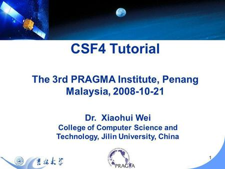 1 Dr. Xiaohui Wei College of Computer Science and Technology, Jilin University, China CSF4 Tutorial The 3rd PRAGMA Institute, Penang Malaysia, 2008-10-21.