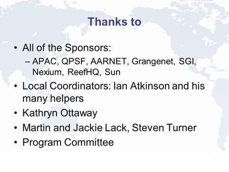 Thanks to All of the Sponsors: –APAC, QPSF, AARNET, Grangenet, SGI, Nexium, ReefHQ, Sun Local Coordinators: Ian Atkinson and his many helpers Kathryn Ottaway.