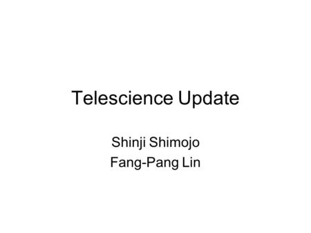 Telescience Update Shinji Shimojo Fang-Pang Lin. Discussions 1. Environment: a. Common Test Platform: b. Common Architecture i. Middleware ii. Viz Wall.