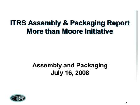 ITRS Winter Conference 2007 Kamakura, Japan 1 ITRS Assembly & Packaging Report More than Moore Initiative Assembly and Packaging July 16, 2008.