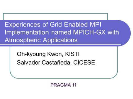 Experiences of Grid Enabled MPI Implementation named MPICH-GX with Atmospheric Applications Oh-kyoung Kwon, KISTI Salvador Castañeda, CICESE PRAGMA 11.