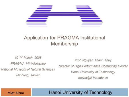 Application for PRAGMA Institutional Membership Prof. Nguyen Thanh Thuy Director of High Performance Computing Center Hanoi University of Technology