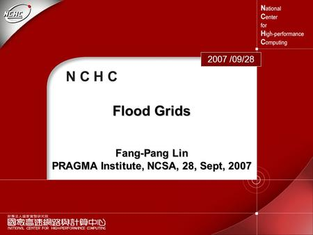 1 N C H C 2007 /09/28 Flood Grids Fang-Pang Lin PRAGMA Institute, NCSA, 28, Sept, 2007.