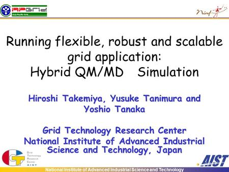 National Institute of Advanced Industrial Science and Technology Running flexible, robust and scalable grid application: Hybrid QM/MD Simulation Hiroshi.