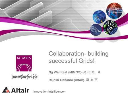 Collaboration- building successful Grids! Ng Wai Keat (MIMOS)- & Rajesh Chhabra (Altair)-