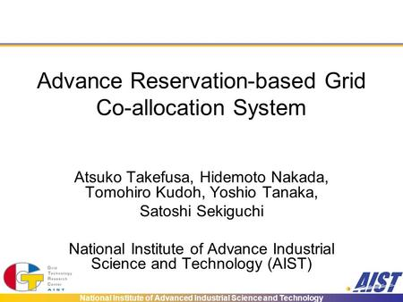 National Institute of Advanced Industrial Science and Technology Advance Reservation-based Grid Co-allocation System Atsuko Takefusa, Hidemoto Nakada,