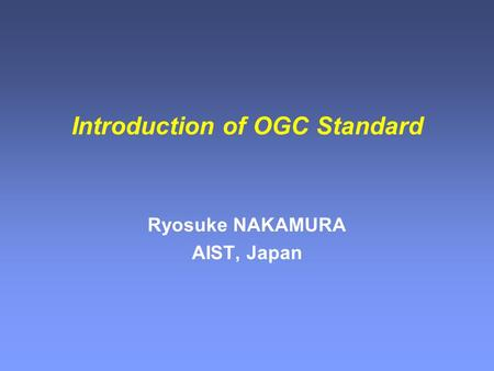 Introduction of OGC Standard Ryosuke NAKAMURA AIST, Japan.