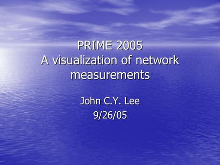 PRIME 2005 A visualization of network measurements John C.Y. Lee 9/26/05.