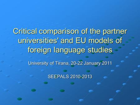 Critical comparison of the partner universities' and EU models of foreign language studies University of Tirana, 20-22 January 2011 SEEPALS 2010-2013.