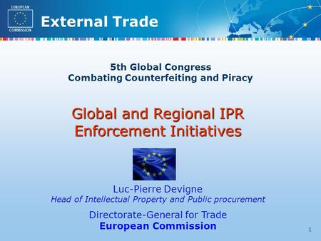 External Trade 1 5th Global Congress Combating Counterfeiting and Piracy Global and Regional IPR Enforcement Initiatives Luc-Pierre Devigne Head of Intellectual.